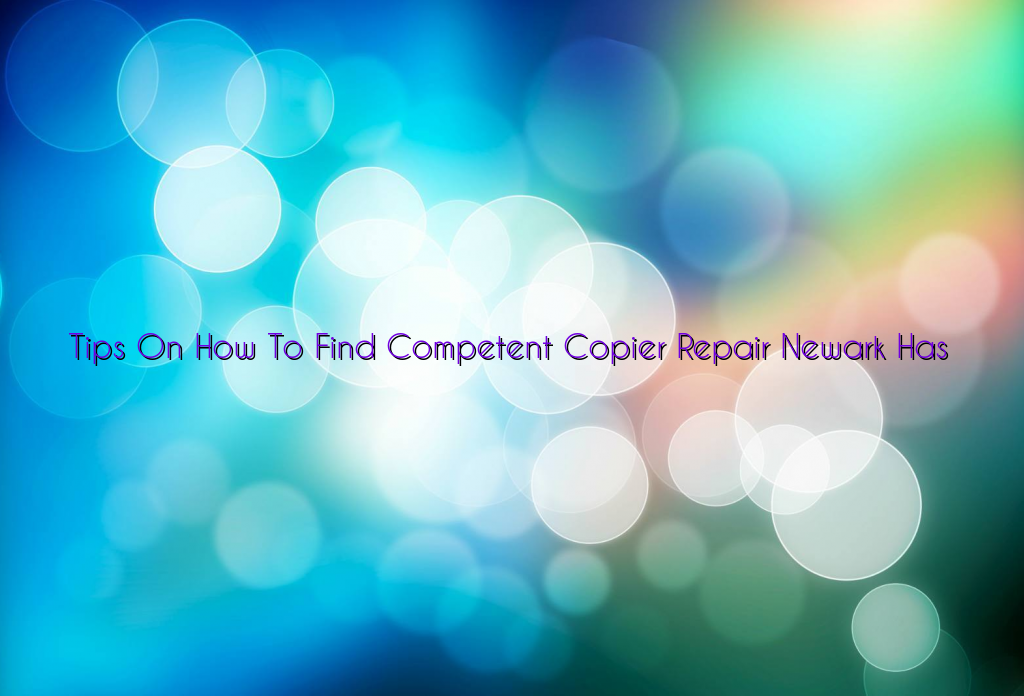 Tips On How To Find Competent Copier Repair Newark Has
