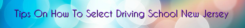 Tips On How To Select Driving School New Jersey