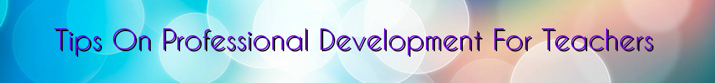 Tips On Professional Development For Teachers