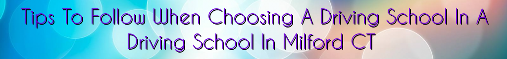 Tips To Follow When Choosing A Driving School In A Driving School In Milford CT