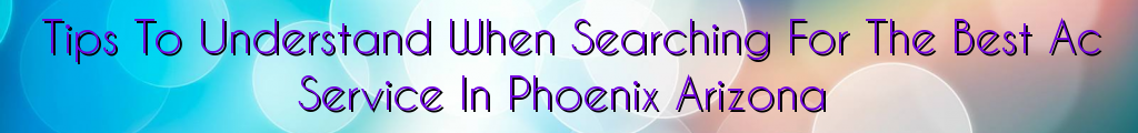 Tips To Understand When Searching For The Best Ac Service In Phoenix Arizona