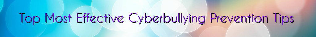 Top Most Effective Cyberbullying Prevention Tips