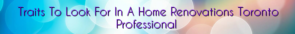 Traits To Look For In A Home Renovations Toronto Professional