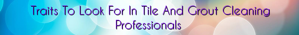 Traits To Look For In Tile And Grout Cleaning Professionals