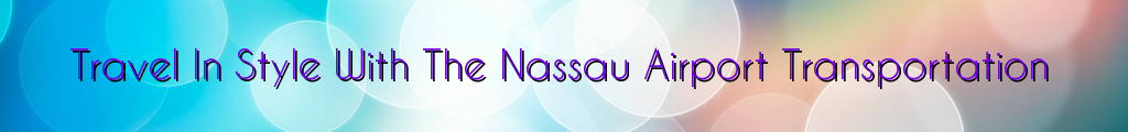 Travel In Style With The Nassau Airport Transportation