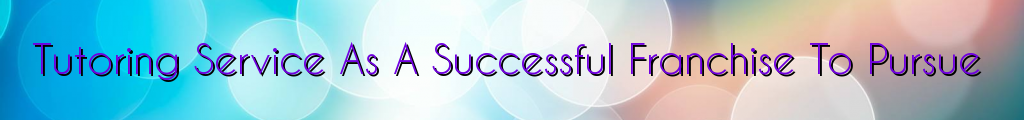 Tutoring Service As A Successful Franchise To Pursue
