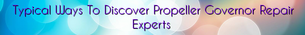 Typical Ways To Discover Propeller Governor Repair Experts