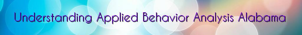 Understanding Applied Behavior Analysis Alabama