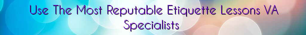 Use The Most Reputable Etiquette Lessons VA Specialists