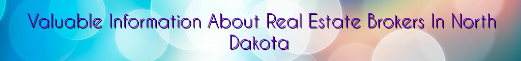 Valuable Information About Real Estate Brokers In North Dakota