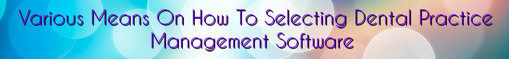 Various Means On How To Selecting Dental Practice Management Software