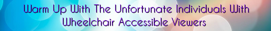 Warm Up With The Unfortunate Individuals With Wheelchair Accessible Viewers