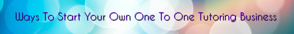 Ways To Start Your Own One To One Tutoring Business