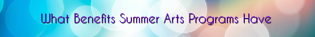 What Benefits Summer Arts Programs Have