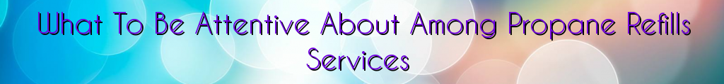 What To Be Attentive About Among Propane Refills Services