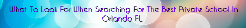 What To Look For When Searching For The Best Private School In Orlando FL