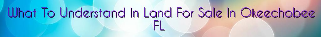 What To Understand In Land For Sale In Okeechobee FL