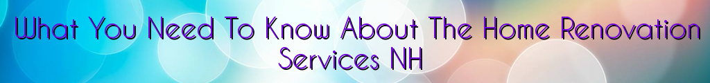 What You Need To Know About The Home Renovation Services NH