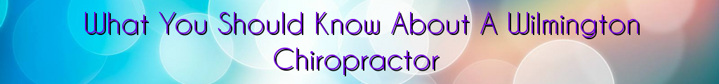 What You Should Know About A Wilmington Chiropractor