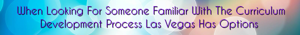 When Looking For Someone Familiar With The Curriculum Development Process Las Vegas Has Options