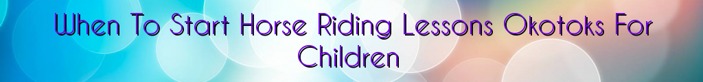 When To Start Horse Riding Lessons Okotoks For Children