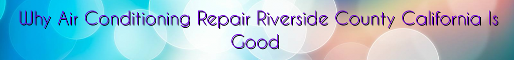 Why Air Conditioning Repair Riverside County California Is Good