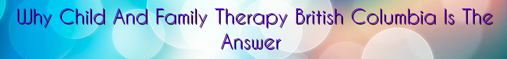 Why Child And Family Therapy British Columbia Is The Answer