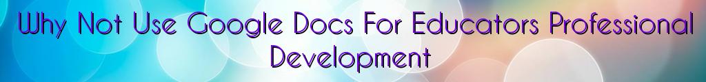 Why Not Use Google Docs For Educators Professional Development