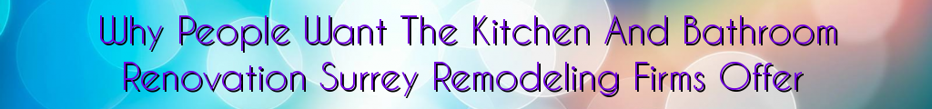 Why People Want The Kitchen And Bathroom Renovation Surrey Remodeling Firms Offer