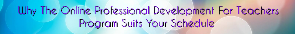 Why The Online Professional Development For Teachers Program Suits Your Schedule