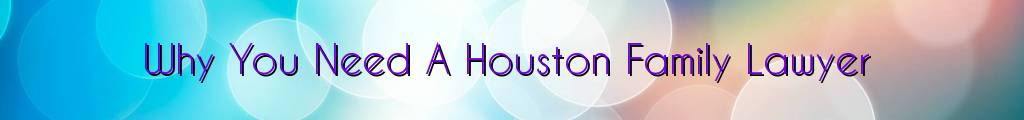 Why You Need A Houston Family Lawyer
