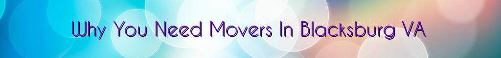 Why You Need Movers In Blacksburg VA