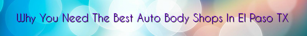 Why You Need The Best Auto Body Shops In El Paso TX
