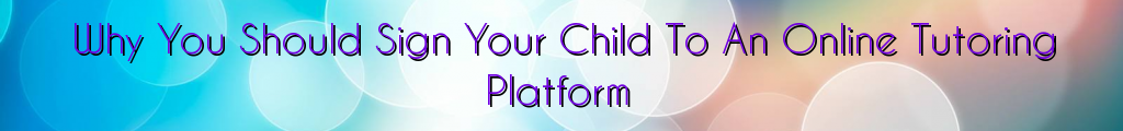 Why You Should Sign Your Child To An Online Tutoring Platform