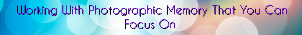 Working With Photographic Memory That You Can Focus On