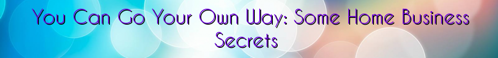 You Can Go Your Own Way: Some Home Business Secrets