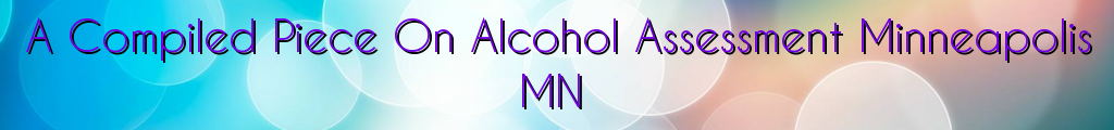 A Compiled Piece On Alcohol Assessment Minneapolis MN