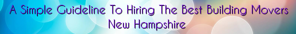A Simple Guideline To Hiring The Best Building Movers New Hampshire