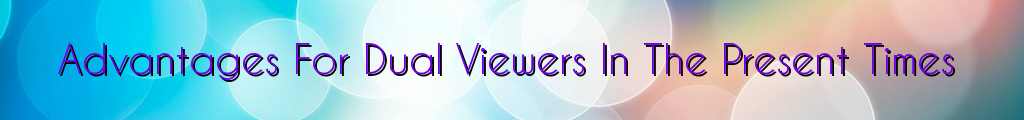 Advantages For Dual Viewers In The Present Times