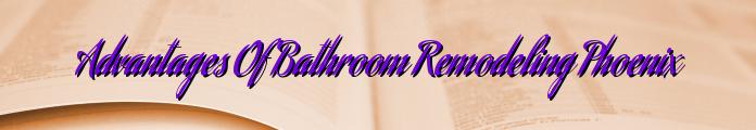 Advantages Of Bathroom Remodeling Phoenix