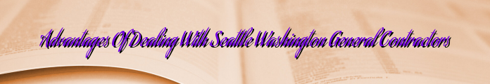 Advantages Of Dealing With Seattle Washington General Contractors