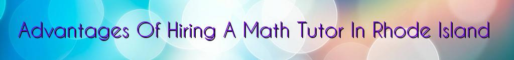 Advantages Of Hiring A Math Tutor In Rhode Island