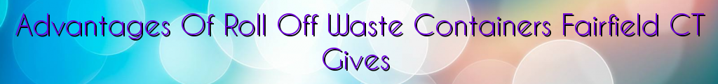 Advantages Of Roll Off Waste Containers Fairfield CT Gives