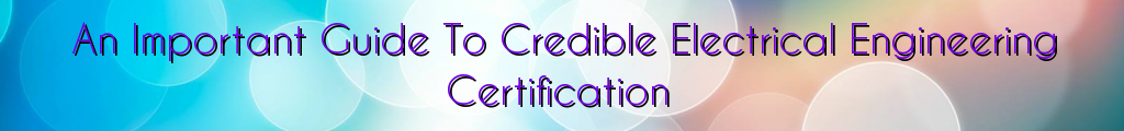 An Important Guide To Credible Electrical Engineering Certification