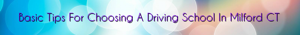 Basic Tips For Choosing A Driving School In Milford CT