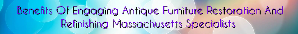 Benefits Of Engaging Antique Furniture Restoration And Refinishing Massachusetts Specialists