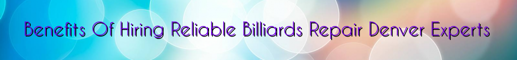 Benefits Of Hiring Reliable Billiards Repair Denver Experts