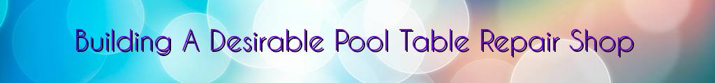 Building A Desirable Pool Table Repair Shop