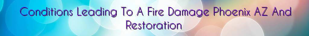 Conditions Leading To A Fire Damage Phoenix AZ And Restoration