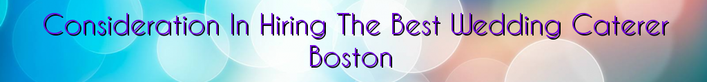 Consideration In Hiring The Best Wedding Caterer Boston